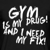 Gym is my drug and i need my fix! - Men's T-Shirt