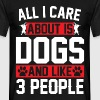 All I Care About Is Dogs and Like 3 People - Men's T-Shirt
