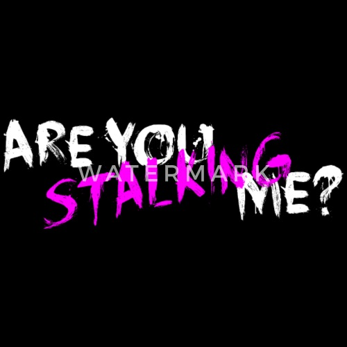 you are stalking me