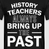 History Teachers Always Bring Up The Past - Men's T-Shirt