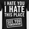 I hate you. I hate this place. See you tomorrow - Men's T-Shirt