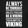 Always be yourself. Unless you can be a viking - Mannen T-shirt