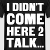 I didn't come here to talk... - Men's T-Shirt