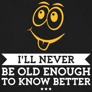 I Will Never Be Old Enough To Know Better! - Men's T-Shirt