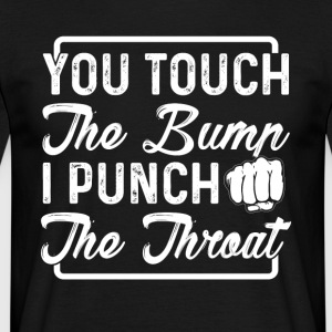 You touch the bump i punch the throat - Men's T-Shirt