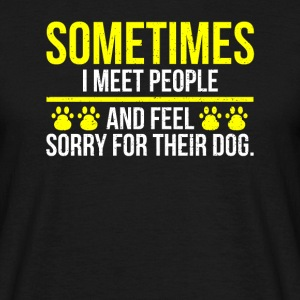 Meet People Feel Sorry Dog I Dog Say Dogs