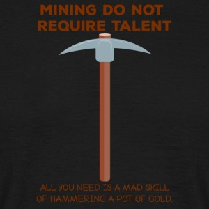 Mining: Mining do not require talent. all you - Men's T-Shirt