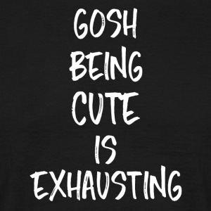 Gosh Being Cute is Exhausting - Men's T-Shirt