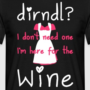 Dirndl? I don't need one, I'm here for the wine - Mannen T-shirt