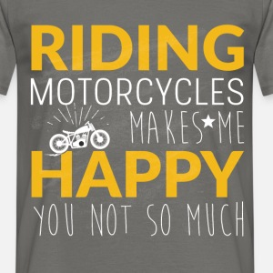 Riding motorcycles makes me happy you not so much