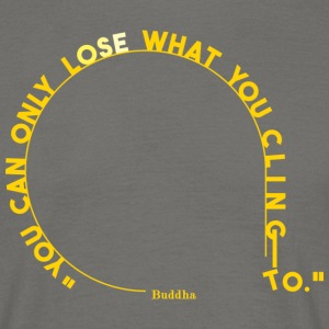 you can only lose what you cling to. - Men's T-Shirt