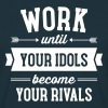 Work Until Your Idols Become Your Rivals - Men's T-Shirt