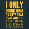 i only drink rum on days that end in t - Men's T-Shirt