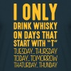 I only drink whisky on days that start with T - Men's T-Shirt