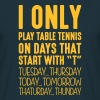 I only play table tennis on days that start - Men's T-Shirt