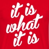 It is what it is - Mannen T-shirt