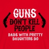Guns don't kill people Dads with pretty daughters  - T-skjorte for menn