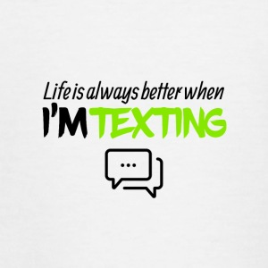Life is always better when I am texting - Teenage T-shirt