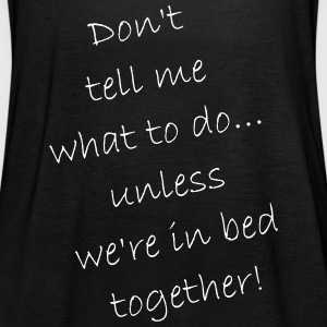 Don't tell me what to do... only in bed - Frauen Tank Top von Bella