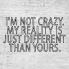 I'm Not Crazy My reality Is Just Different Than - Frauen Tank Top von Bella