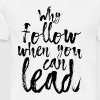 Why follow when you can lead - Men's Premium T-Shirt