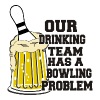 Bowling Our Drinking Team Has Bowling Problem - Men's Premium T-Shirt