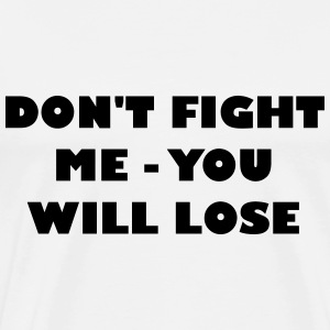 Dont fight me - you will loose - Men's Premium T-Shirt