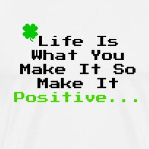 LIFE IS WHAT YOU MAKE IT SO MAKE IT POSITIVE! - Men's Premium T-Shirt