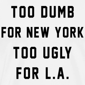 Too Dumb for New York. Too Ugly for LA - Men's Premium T-Shirt