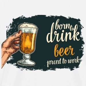 BORN TO DRINK BEER - Männer Premium T-Shirt