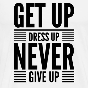 Get Up Dress Up Never Give Up (Blk) - T-shirt Premium Homme
