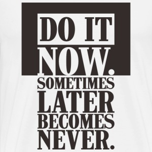 DO IT NOW sometimes later becomes never - Men's Premium T-Shirt