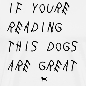 if you're reading these dogs are great - Men's Premium T-Shirt