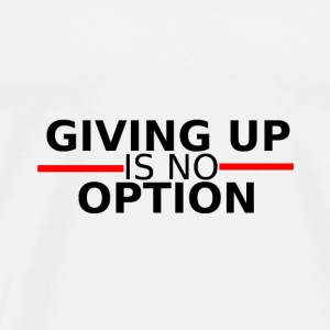 Giving up is no option - giving up is not an option - Men's Premium T-Shirt