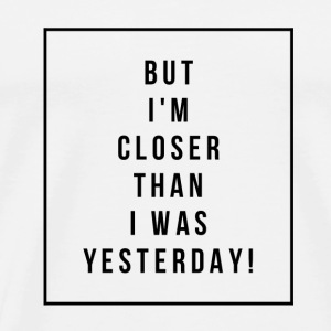 BUT I'M CLOSER THAN I WHAT YESTERDAY! - Motivation - Men's Premium T-Shirt