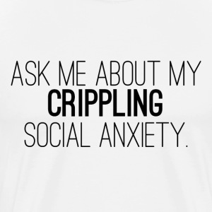 Ask Me About My Crippling Social Anxiety - Men's Premium T-Shirt