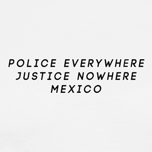 POLICE EVERYWHERE JUSTICE NOWHERE MEXICO - Men's Premium T-Shirt