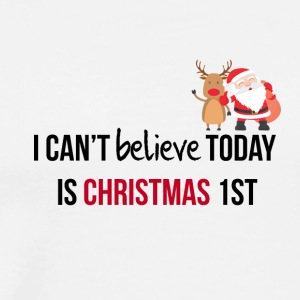 I can not believe today is Christmas 1st - Men's Premium T-Shirt