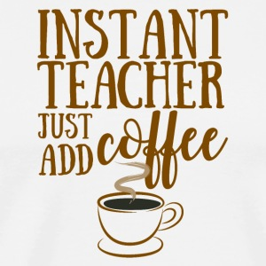 Teacher / School: Instant Teacher - Just Add Coffee - Men's Premium T-Shirt