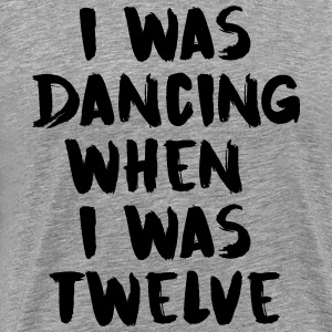 I was dancing when I was twelve - Men's Premium T-Shirt