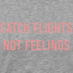 catch flights, not feelings. - Men's Premium T-Shirt
