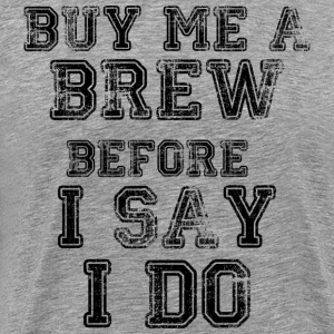 Buy Me A Brew Before I Say I Do - Men's Premium T-Shirt