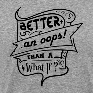 Better An Oops Than A What If - Men's Premium T-Shirt