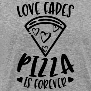 Love Fades Pizza Is Forever - Männer Premium T-Shirt