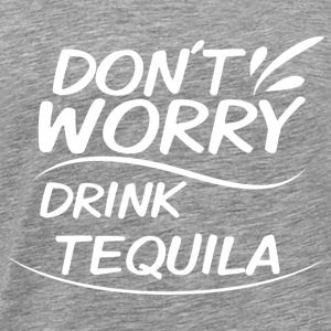 Don´t Worry - Drink Tequila - Männer Premium T-Shirt