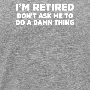 I'm Retired Don't Ask Me A Damn Thing - Men's Premium T-Shirt