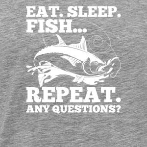 Eat. Sleep. Fish... Repeat. Any Question? Fishing - Men's Premium T-Shirt