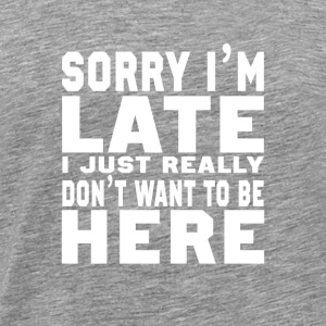 Sorry I'm Late I don't want to be here Fun - Männer Premium T-Shirt