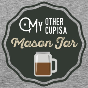 My Other Cup Is A Mason Jar - Men's Premium T-Shirt