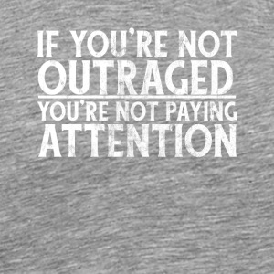 IF YOU'RE NOT OUTRAGED - YOU'RE NOT PAYING ATTENTI - Men's Premium T-Shirt
